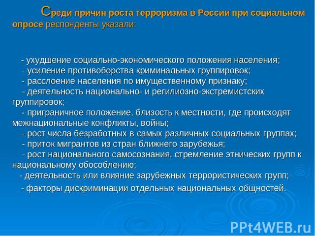 Среди причин роста терроризма в России при социальном опросе респонденты указали: - ухудшение социально-экономического положения населения;  - усиление противоборства криминальных группировок; - расслоение населения по имущественному признак…