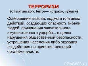 ТЕРРОРИЗМ (от латинского terror— «страх», «ужас») Совершение взрыва, поджога или