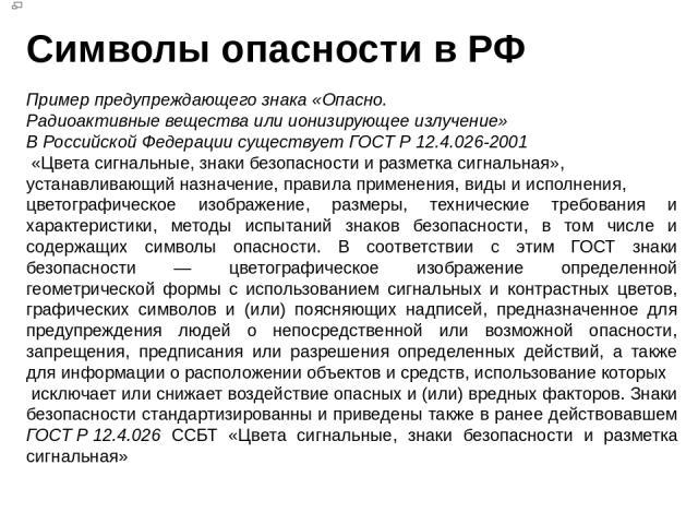 Символы опасности в РФ Пример предупреждающего знака «Опасно. Радиоактивные вещества или ионизирующее излучение» В Российской Федерации существует ГОСТ Р 12.4.026-2001 «Цвета сигнальные, знаки безопасности и разметка сигнальная», устанавливающий наз…