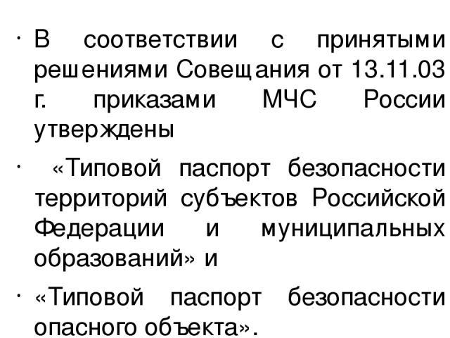 В соответствии с принятыми решениями Совещания от 13.11.03 г. приказами МЧС России утверждены «Типовой паспорт безопасности территорий субъектов Российской Федерации и муниципальных образований» и «Типовой паспорт безопасности опасного объекта».