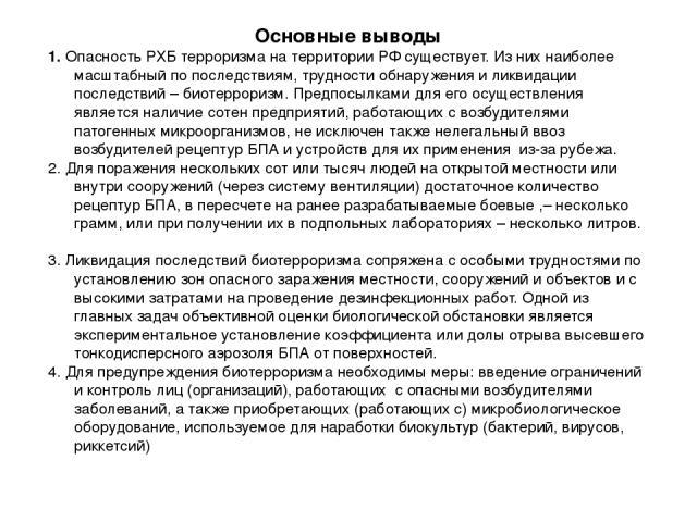 Основные выводы 1. Опасность РХБ терроризма на территории РФ существует. Из них наиболее масштабный по последствиям, трудности обнаружения и ликвидации последствий – биотерроризм. Предпосылками для его осуществления является наличие сотен предприяти…