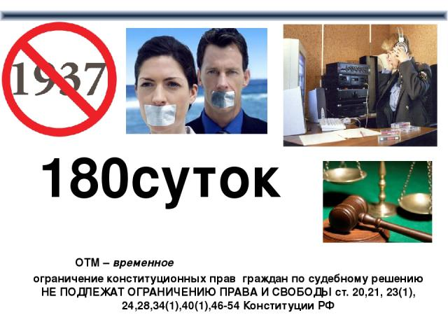 ОТМ – временное ограничение конституционных прав граждан по судебному решению НЕ ПОДЛЕЖАТ ОГРАНИЧЕНИЮ ПРАВА И СВОБОДЫ ст. 20,21, 23(1), 24,28,34(1),40(1),46-54 Конституции РФ 180суток