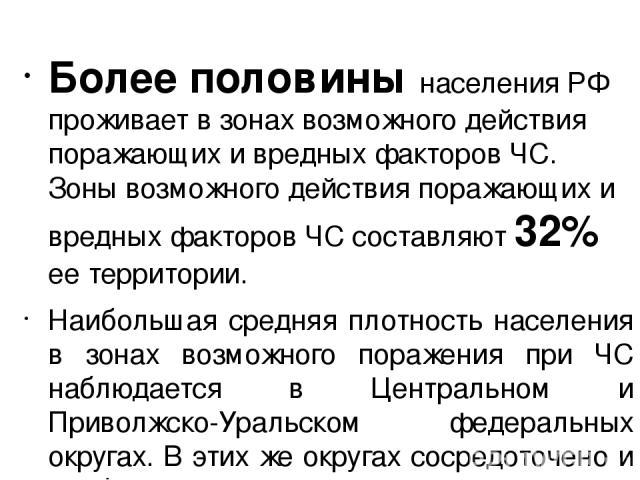 Более половины населения РФ проживает в зонах возможного действия поражающих и вредных факторов ЧС. Зоны возможного действия поражающих и вредных факторов ЧС составляют 32% ее территории. Наибольшая средняя плотность населения в зонах возможного пор…
