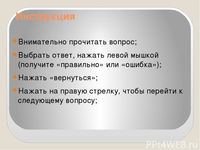 Инструкция Внимательно прочитать вопрос; Выбрать ответ, нажать левой мышкой (получите «правильно» или «ошибка»); Нажать «вернуться»; Нажать на правую стрелку, чтобы перейти к следующему вопросу;