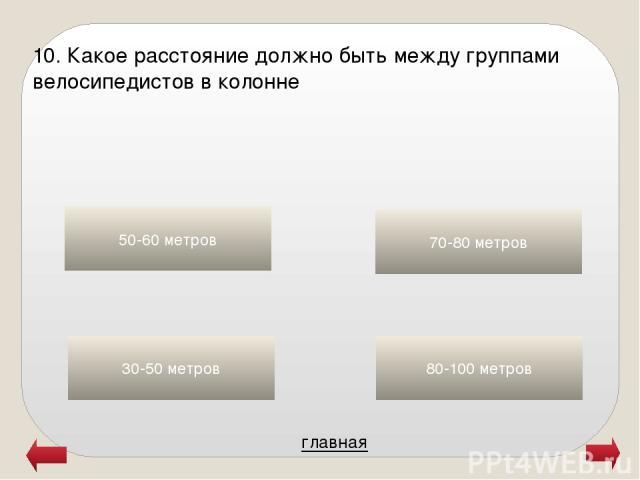 главная 50-60 метров 70-80 метров 80-100 метров 30-50 метров 10. Какое расстояние должно быть между группами велосипедистов в колонне