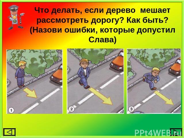 Что делать, если дерево мешает рассмотреть дорогу? Как быть? (Назови ошибки, которые допустил Слава)