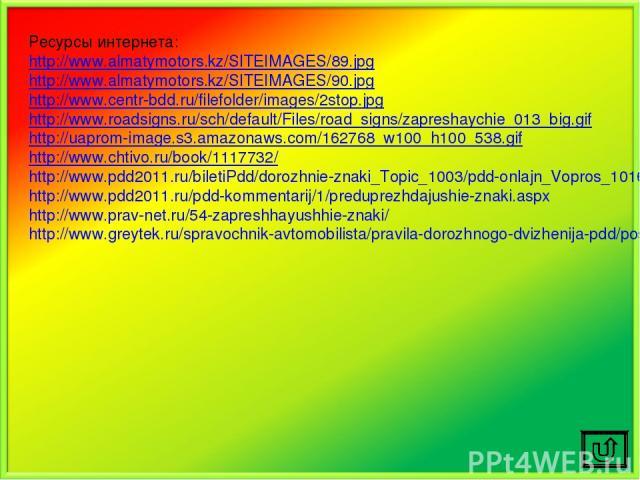 Ресурсы интернета: http://www.almatymotors.kz/SITEIMAGES/89.jpg http://www.almatymotors.kz/SITEIMAGES/90.jpg http://www.centr-bdd.ru/filefolder/images/2stop.jpg http://www.roadsigns.ru/sch/default/Files/road_signs/zapreshaychie_013_big.gif http://ua…