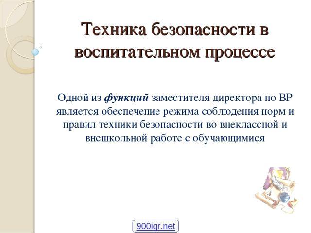 Техника безопасности в воспитательном процессе Одной из функций заместителя директора по ВР является обеспечение режима соблюдения норм и правил техники безопасности во внеклассной и внешкольной работе с обучающимися 900igr.net