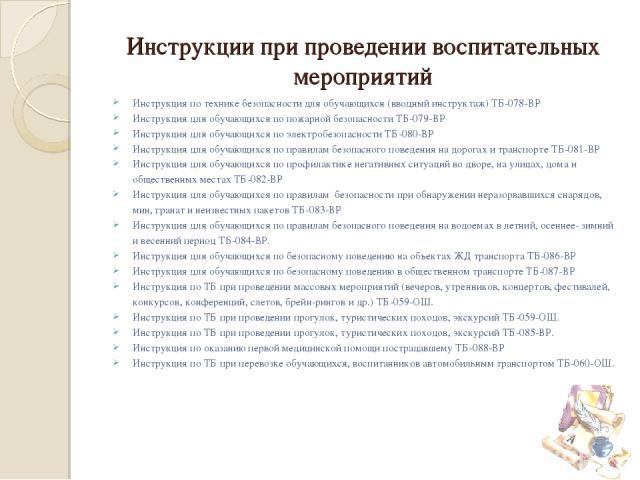 Инструкции при проведении воспитательных мероприятий Инструкция по технике безопасности для обучающихся (вводный инструктаж) ТБ-078-ВР Инструкция для обучающихся по пожарной безопасности ТБ-079-ВР Инструкция для обучающихся по электробезопасности ТБ…