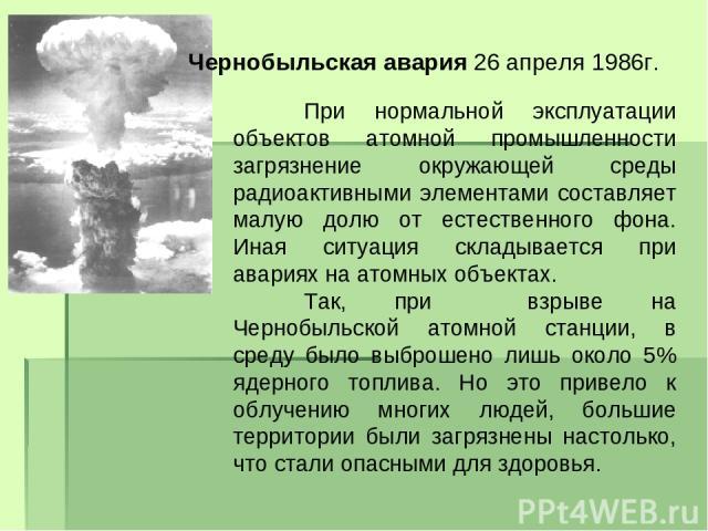 Чернобыльская авария 26 апреля 1986г. При нормальной эксплуатации объектов атомной промышленности загрязнение окружающей среды радиоактивными элементами составляет малую долю от естественного фона. Иная ситуация складывается при авариях на атомных о…
