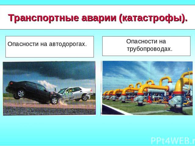 Транспортные аварии (катастрофы). Опасности на автодорогах. Опасности на трубопроводах.