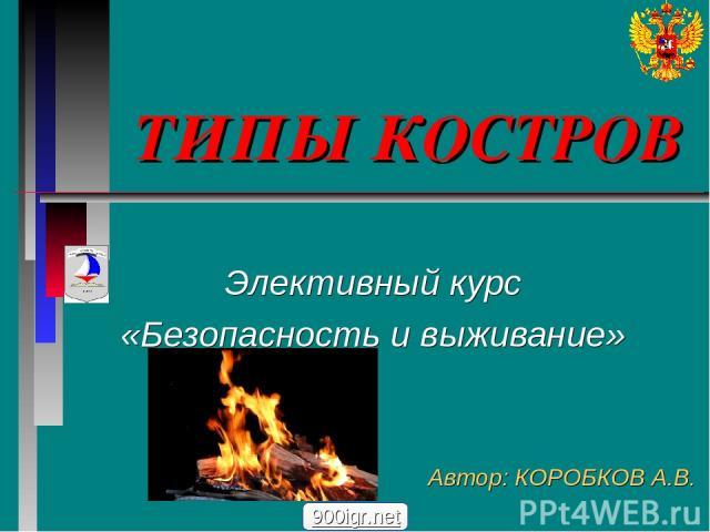 ТИПЫ КОСТРОВ Элективный курс «Безопасность и выживание» Автор: КОРОБКОВ А.В. 900igr.net