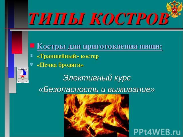 ТИПЫ КОСТРОВ Элективный курс «Безопасность и выживание» Костры для приготовления пищи: «Траншейный» костер «Печка бродяги»