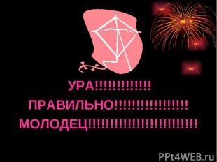 УРА!!!!!!!!!!!!! ПРАВИЛЬНО!!!!!!!!!!!!!!!!! МОЛОДЕЦ!!!!!!!!!!!!!!!!!!!!!!!!!