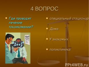 4 ВОПРОС Где проводят лечение токсикомании? специальный стационар Дома У знакомы