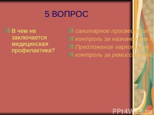 5 ВОПРОС В чем не заключается медицинская профилактика? санитарное просвещение к