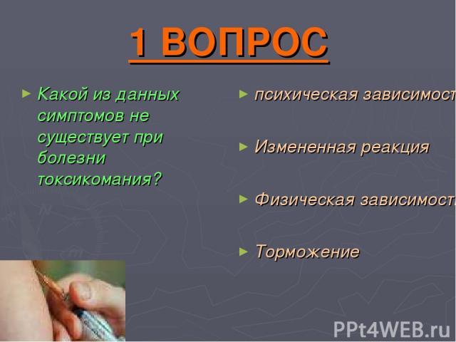 1 ВОПРОС Какой из данных симптомов не существует при болезни токсикомания? психическая зависимость Измененная реакция Физическая зависимость Торможение