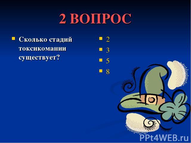 2 ВОПРОС Сколько стадий токсикомании существует? 2 3 5 8
