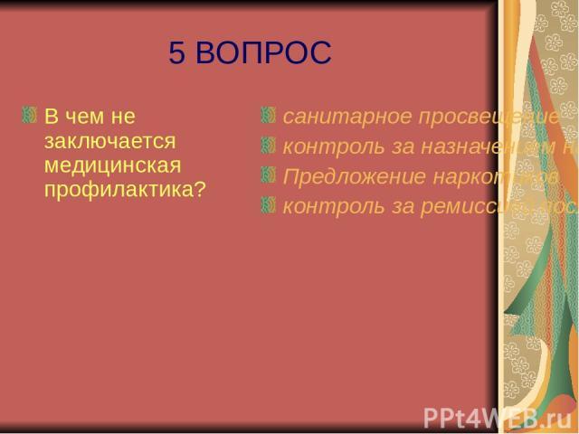5 ВОПРОС В чем не заключается медицинская профилактика? санитарное просвещение контроль за назначением наркотиков Предложение наркотиков контроль за ремиссией после лечения