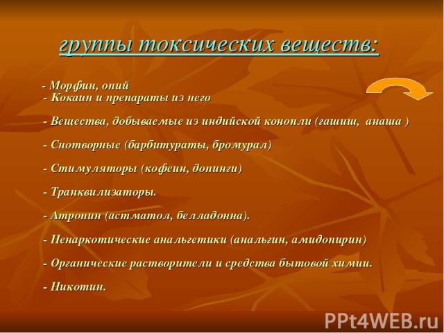группы токсических веществ: - Морфин, опий - Кокаин и препараты из него - Вещества, добываемые из индийской конопли (гашиш, анаша ) - Снотворные (барбитураты, бромурал) - Стимуляторы (кофеин, допинги) - Транквилизаторы. - Атропин (астматол, белладон…