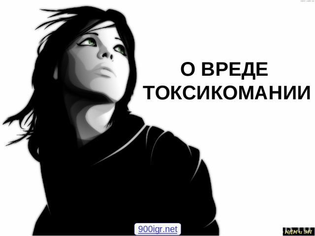 О ВРЕДЕ ТОКСИКОМАНИИ 900igr.net