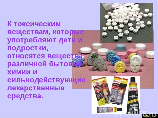 К токсическим веществам, которые употребляют дети и подростки, относятся вещества различной бытовой химии и сильнодействующие лекарственные средства.