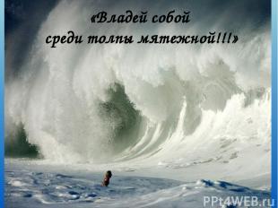 «Владей собой среди толпы мятежной!!!»