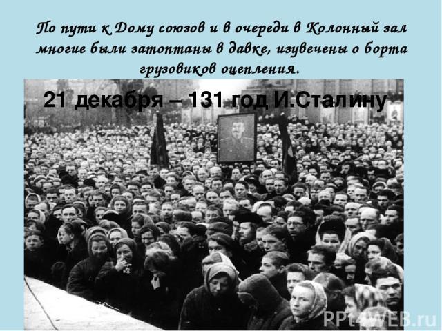 По пути к Дому союзов и в очереди в Колонный зал многие были затоптаны в давке, изувечены о борта грузовиков оцепления. 21 декабря – 131 год И.Сталину