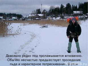 Довольно редко лед проламывается мгновенно. Обычно несчастью предшествует просед