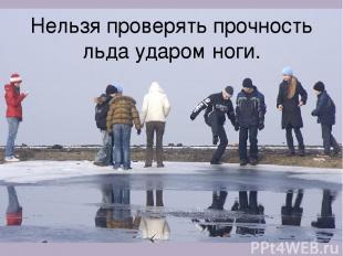 Нельзя проверять прочность льда ударом ноги.