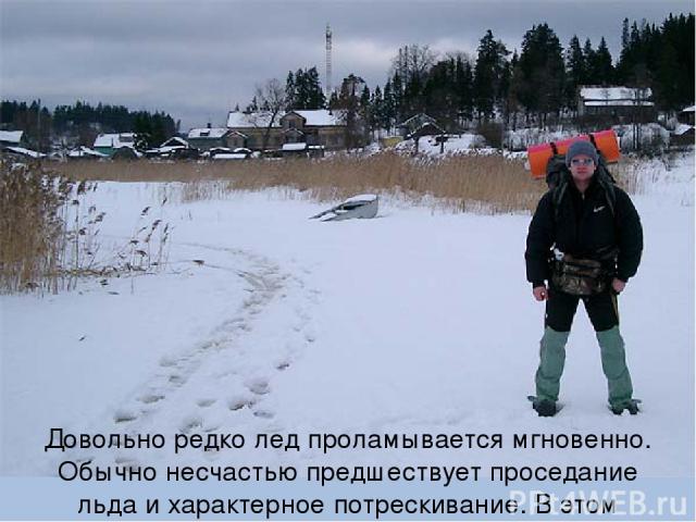 Довольно редко лед проламывается мгновенно. Обычно несчастью предшествует проседание льда и характерное потрескивание. В этом случае следует немедленно вернуться назад по своим же следам.