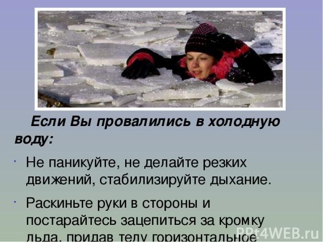 Если Вы провалились в холодную воду: Не паникуйте, не делайте резких движений, стабилизируйте дыхание. Раскиньте руки в стороны и постарайтесь зацепиться за кромку льда, придав телу горизонтальное положение по направлению течения.