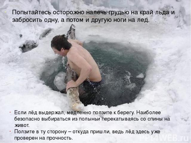 Попытайтесь осторожно налечь грудью на край льда и забросить одну, а потом и другую ноги на лед. Если лёд выдержал, медленно ползите к берегу. Наиболее безопасно выбираться из полыньи перекатываясь со спины на живот. Ползите в ту сторону – откуда пр…