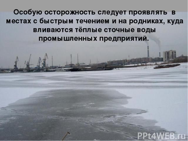 Особую осторожность следует проявлять в местах с быстрым течением и на родниках, куда вливаются тёплые сточные воды промышленных предприятий.