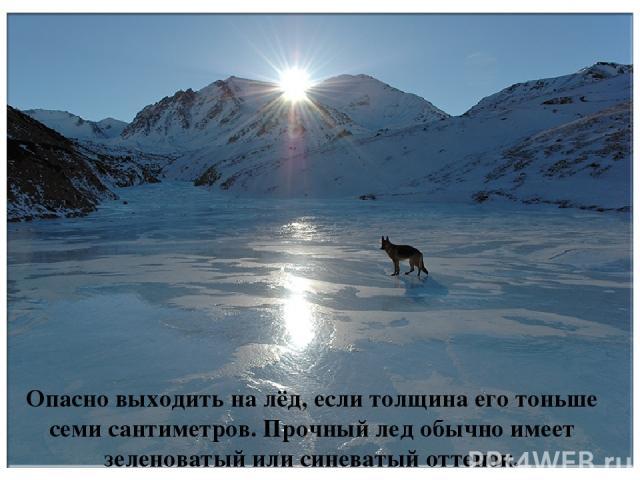 Опасно выходить на лёд, если толщина его тоньше семи сантиметров. Прочный лед обычно имеет зеленоватый или синеватый оттенок.