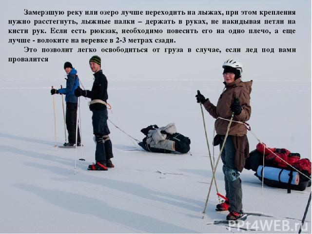 Замерзшую реку или озеро лучше переходить на лыжах, при этом крепления нужно расстегнуть, лыжные палки – держать в руках, не накидывая петли на кисти рук. Если есть рюкзак, необходимо повесить его на одно плечо, а еще лучше - волоките на веревке в 2…