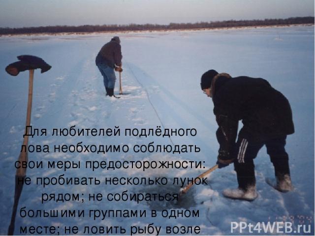 Для любителей подлёдного лова необходимо соблюдать свои меры предосторожности: не пробивать несколько лунок рядом; не собираться большими группами в одном месте; не ловить рыбу возле промоин.