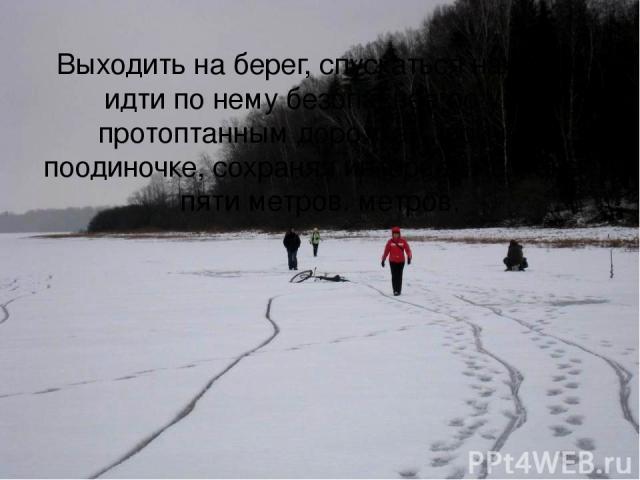Выходить на берег, спускаться на лед и идти по нему безопаснее по уже протоптанным дорожкам, причем поодиночке, сохраняя интервал не менее пяти метров. метров.