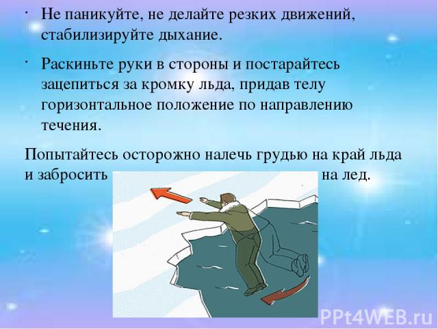 Не паникуйте, не делайте резких движений, стабилизируйте дыхание. Раскиньте руки в стороны и постарайтесь зацепиться за кромку льда, придав телу горизонтальное положение по направлению течения. Попытайтесь осторожно налечь грудью на край льда и забр…