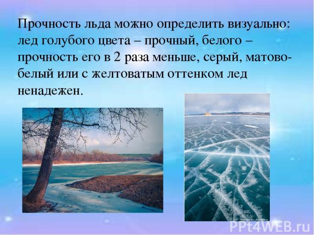 Прочность льда можно определить визуально: лед голубого цвета – прочный, белого – прочность его в 2 раза меньше, серый, матово-белый или с желтоватым оттенком лед ненадежен.