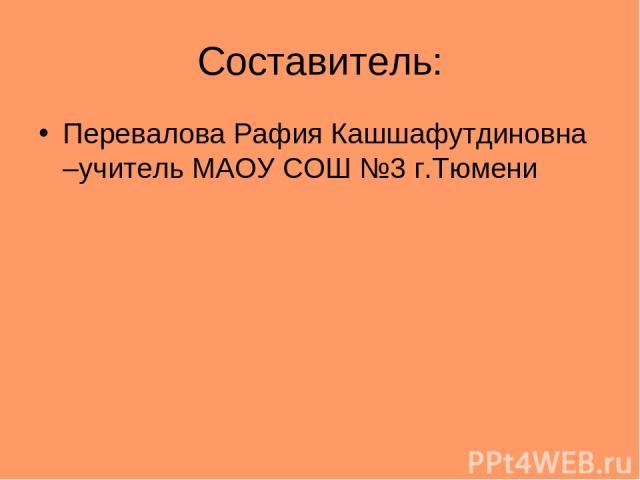 Составитель: Перевалова Рафия Кашшафутдиновна –учитель МАОУ СОШ №3 г.Тюмени