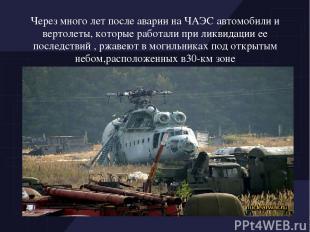 Через много лет после аварии на ЧАЭС автомобили и вертолеты, которые работали пр