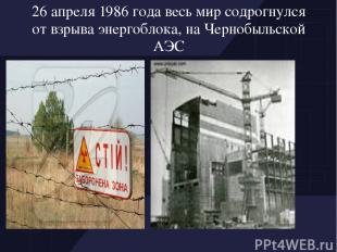 26 апреля 1986 года весь мир содрогнулся от взрыва энергоблока, на Чернобыльской
