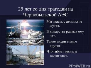 25 лет со дня трагедии на Чернобыльской АЭС Мы знаем, с атомом не шутят, В ковар