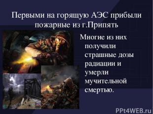 Первыми на горящую АЭС прибыли пожарные из г.Припять Многие из них получили стра