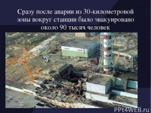 Сразу после аварии из 30-километровой зоны вокруг станции было эвакуировано окол