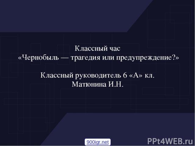 Классный час «Чернобыль — трагедия или предупреждение?» Классный руководитель 6 «А» кл. Матюнина И.Н. 900igr.net