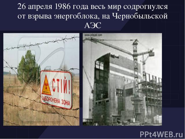 26 апреля 1986 года весь мир содрогнулся от взрыва энергоблока, на Чернобыльской АЭС