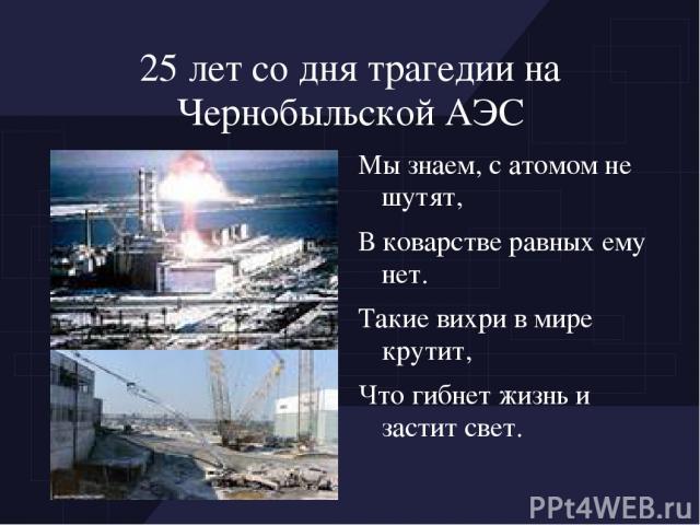 25 лет со дня трагедии на Чернобыльской АЭС Мы знаем, с атомом не шутят, В коварстве равных ему нет. Такие вихри в мире крутит, Что гибнет жизнь и застит свет.