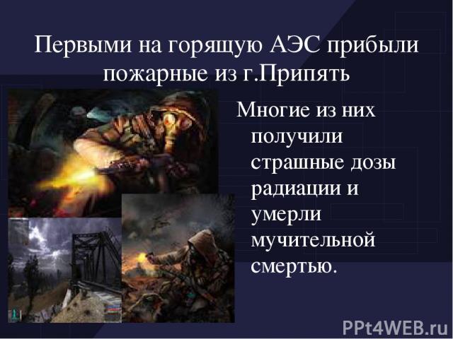 Первыми на горящую АЭС прибыли пожарные из г.Припять Многие из них получили страшные дозы радиации и умерли мучительной смертью.